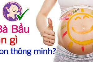Bà bầu nên ăn gì khi mang thai để giúp bé thông minh khỏe mạnh?